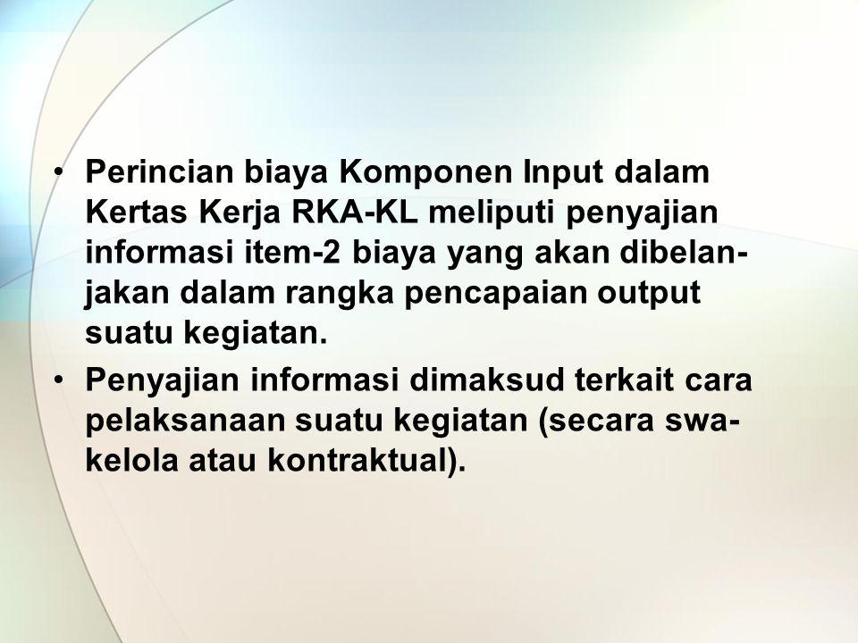 Perincian biaya Komponen Input dalam Kertas Kerja RKA-KL meliputi penyajian informasi item-2 biaya yang akan dibelan-jakan dalam rangka pencapaian output suatu kegiatan.