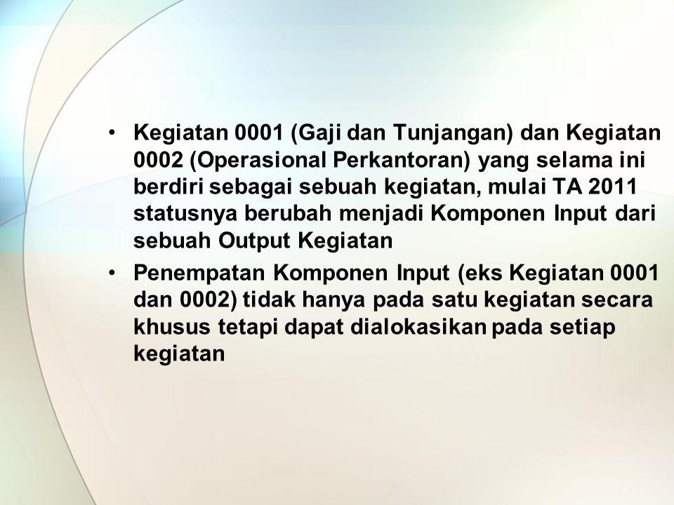 Kegiatan 0001 (Gaji dan Tunjangan) dan Kegiatan 0002 (Operasional Perkantoran) yang selama ini berdiri sebagai sebuah kegiatan, mulai TA 2011 statusnya berubah menjadi Komponen Input dari sebuah Output Kegiatan