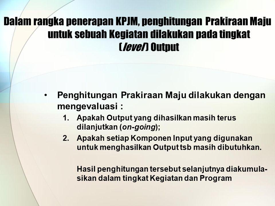 Dalam rangka penerapan KPJM, penghitungan Prakiraan Maju untuk sebuah Kegiatan dilakukan pada tingkat (level ) Output
