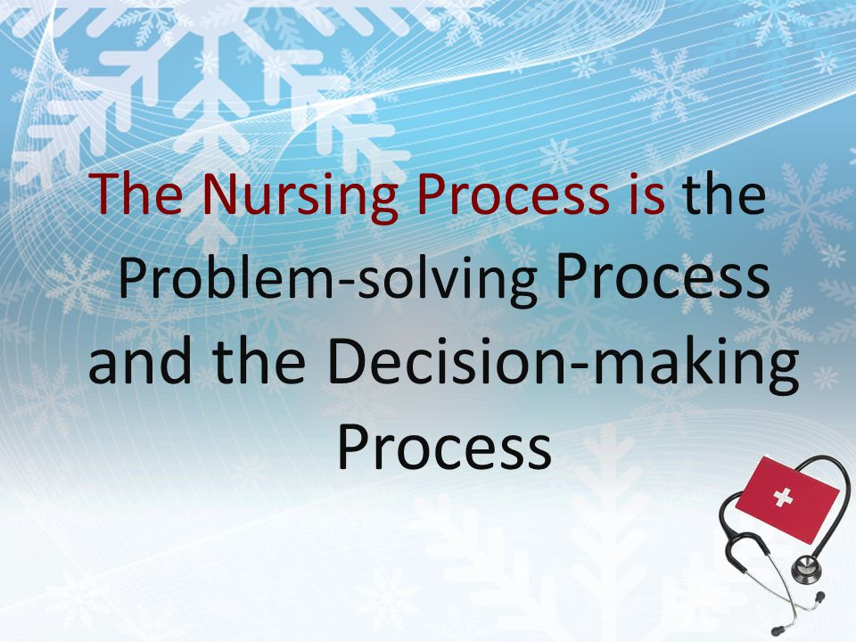 The Nursing Process is the Problem-solving Process and the Decision-making Process
