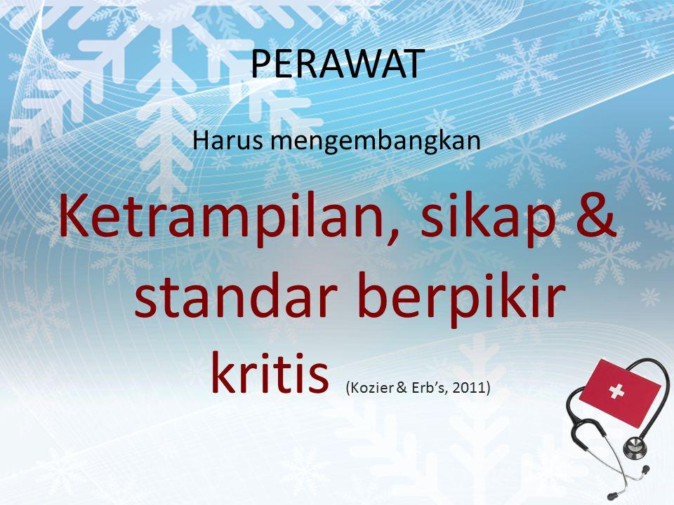 Ketrampilan, sikap & standar berpikir kritis (Kozier & Erb's, 2011)