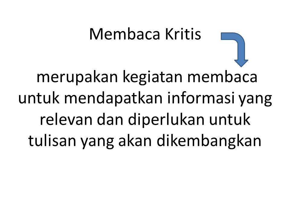 Membaca Kritis merupakan kegiatan membaca untuk mendapatkan informasi yang relevan dan diperlukan untuk tulisan yang akan dikembangkan