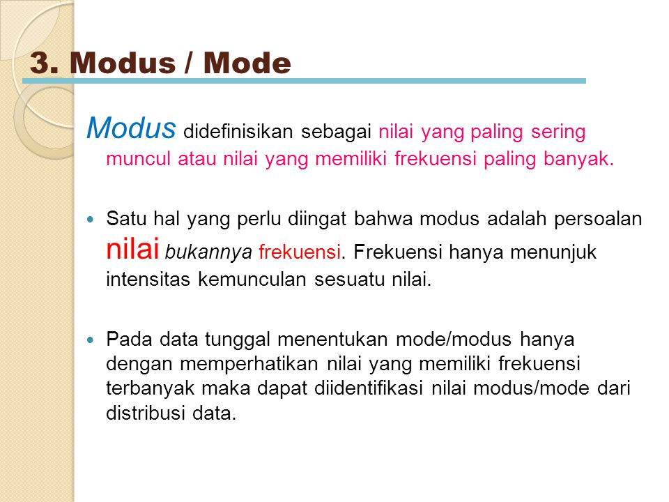 3. Modus / Mode Modus didefinisikan sebagai nilai yang paling sering muncul atau nilai yang memiliki frekuensi paling banyak.