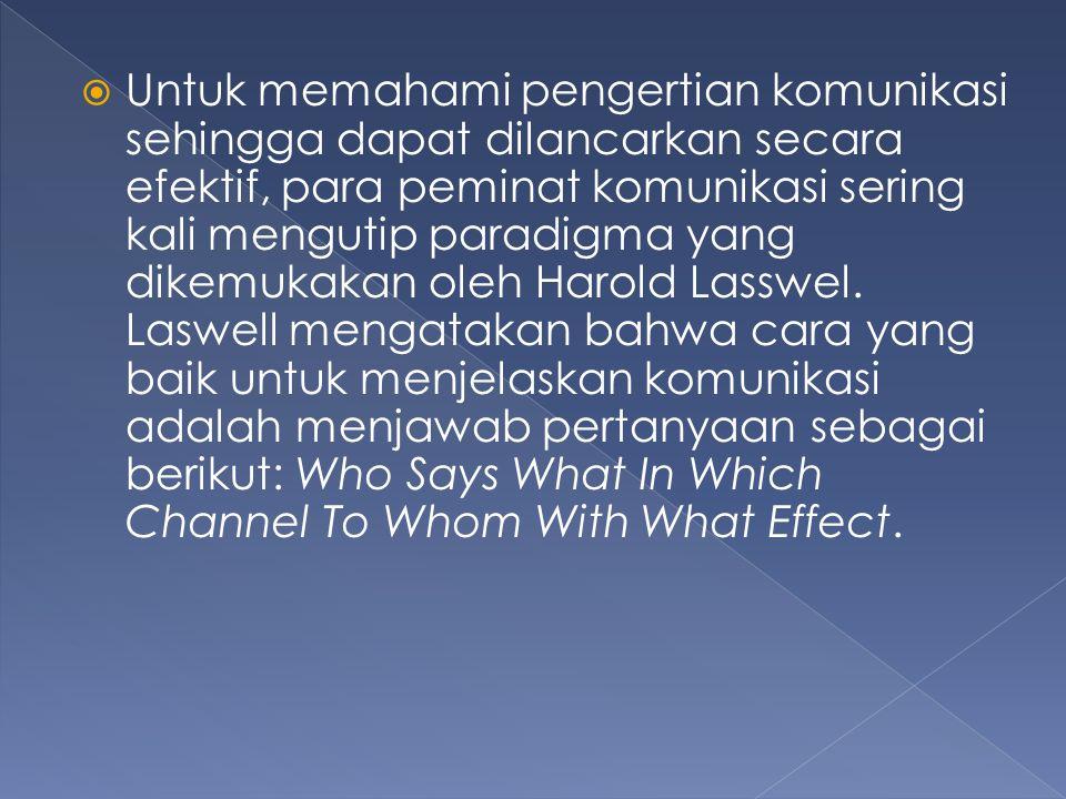 Untuk memahami pengertian komunikasi sehingga dapat dilancarkan secara efektif, para peminat komunikasi sering kali mengutip paradigma yang dikemukakan oleh Harold Lasswel.