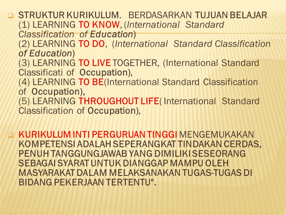 STRUKTUR KURIKULUM. BERDASARKAN TUJUAN BELAJAR (1) LEARNING TO KNOW, (International Standard Classification of Education) (2) LEARNING TO DO, (International Standard Classification of Education) (3) LEARNING TO LIVE TOGETHER, (International Standard Classificati of Occupation), (4) LEARNING TO BE(International Standard Classification of Occupation), (5) LEARNING THROUGHOUT LIFE( International Standard Classification of Occupation),