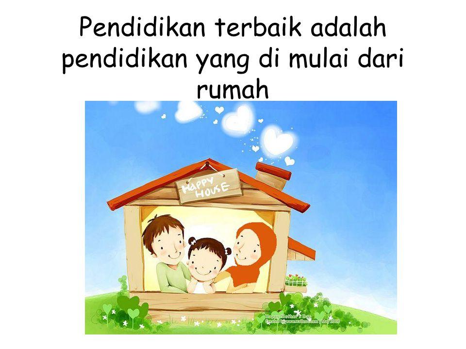 Pendidikan terbaik adalah pendidikan yang di mulai dari rumah