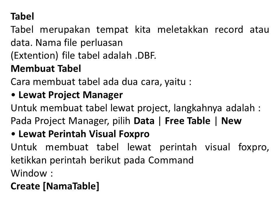 Tabel Tabel merupakan tempat kita meletakkan record atau data. Nama file perluasan. (Extention) file tabel adalah .DBF.