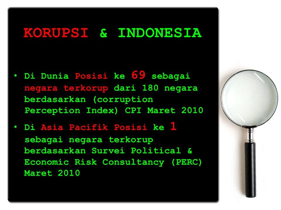 KORUPSI & INDONESIA Di Dunia Posisi ke 69 sebagai negara terkorup dari 180 negara berdasarkan (corruption Perception Index) CPI Maret 2010.