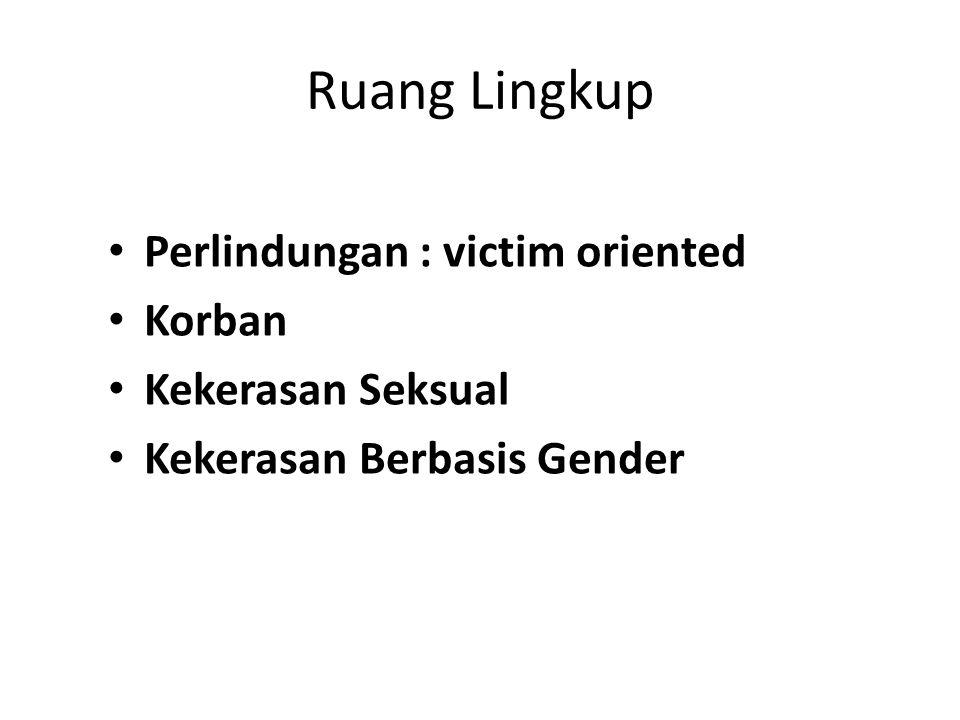 Ruang Lingkup Perlindungan : victim oriented Korban Kekerasan Seksual