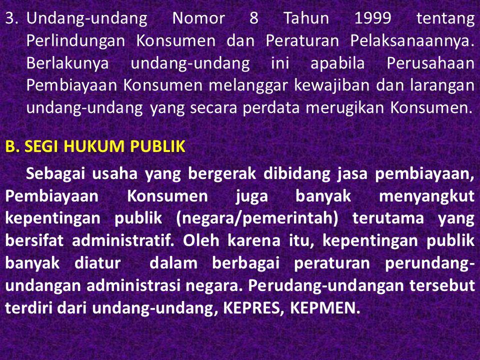 3. Undang-undang Nomor 8 Tahun 1999 tentang Perlindungan Konsumen dan Peraturan Pelaksanaannya. Berlakunya undang-undang ini apabila Perusahaan Pembiayaan Konsumen melanggar kewajiban dan larangan undang-undang yang secara perdata merugikan Konsumen.