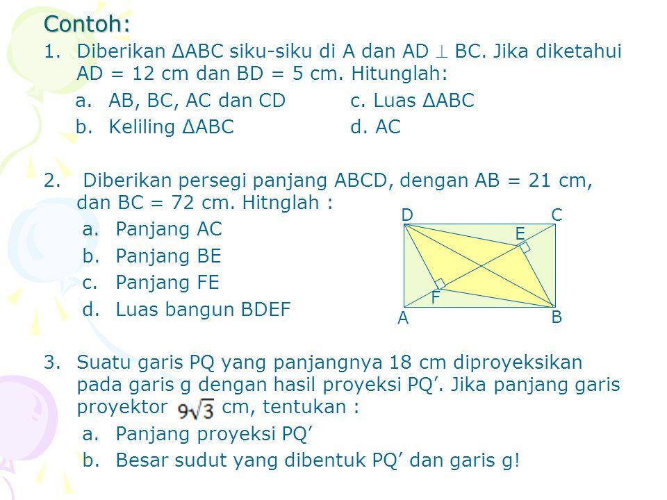 Contoh: Diberikan ΔABC siku-siku di A dan AD  BC. Jika diketahui AD = 12 cm dan BD = 5 cm. Hitunglah:
