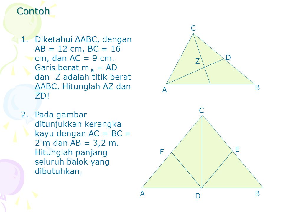 Contoh C. Diketahui ΔABC, dengan AB = 12 cm, BC = 16 cm, dan AC = 9 cm. Garis berat m a = AD dan Z adalah titik berat ΔABC. Hitunglah AZ dan ZD!