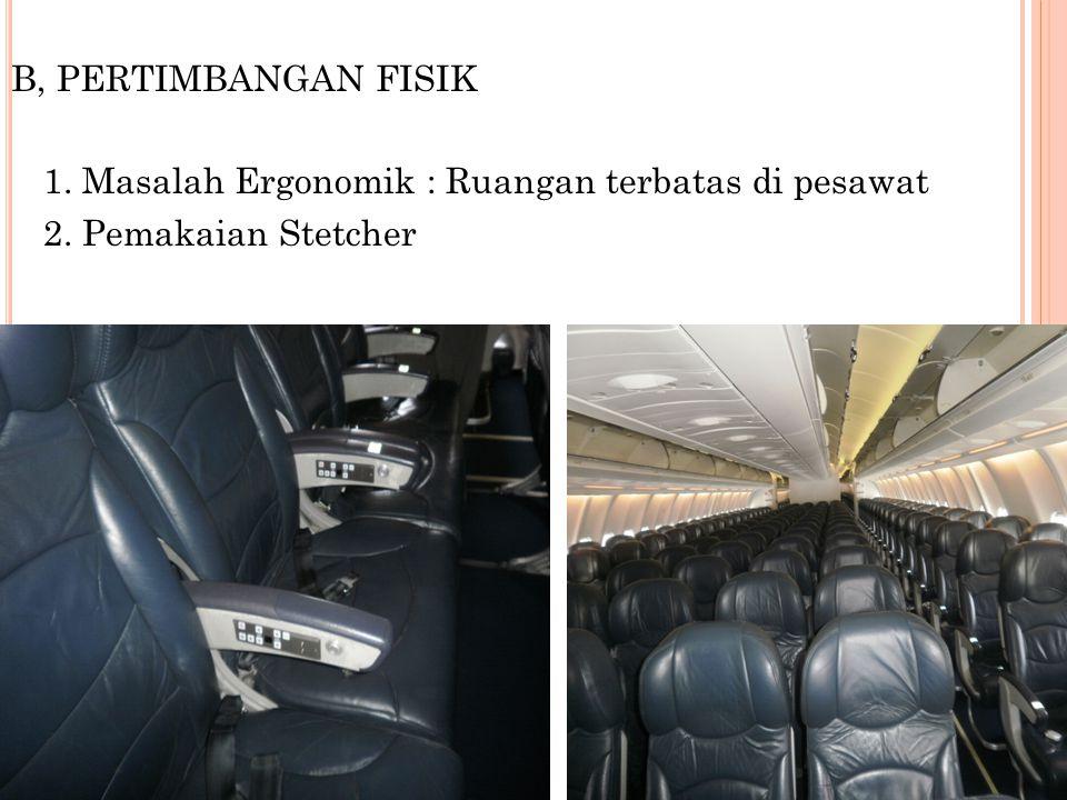 B, PERTIMBANGAN FISIK 1. Masalah Ergonomik : Ruangan terbatas di pesawat 2. Pemakaian Stetcher