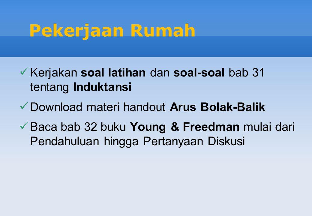 Pekerjaan Rumah Kerjakan soal latihan dan soal-soal bab 31 tentang Induktansi. Download materi handout Arus Bolak-Balik.