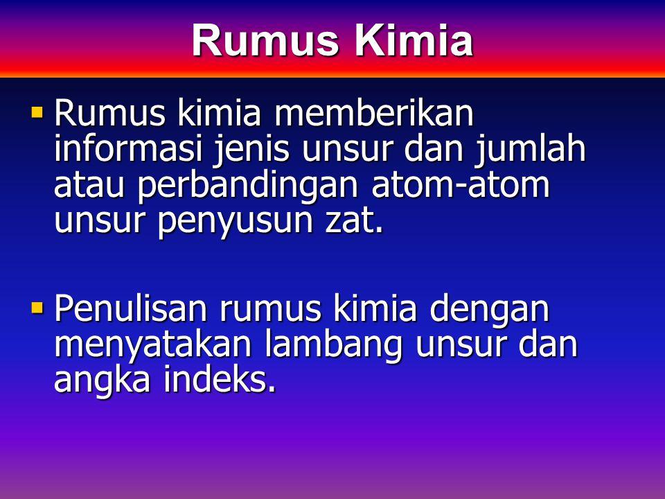 Rumus Kimia Rumus kimia memberikan informasi jenis unsur dan jumlah atau perbandingan atom-atom unsur penyusun zat.