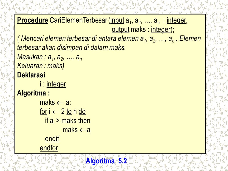 Procedure CariElemenTerbesar (input a1, a2, …, an : integer,