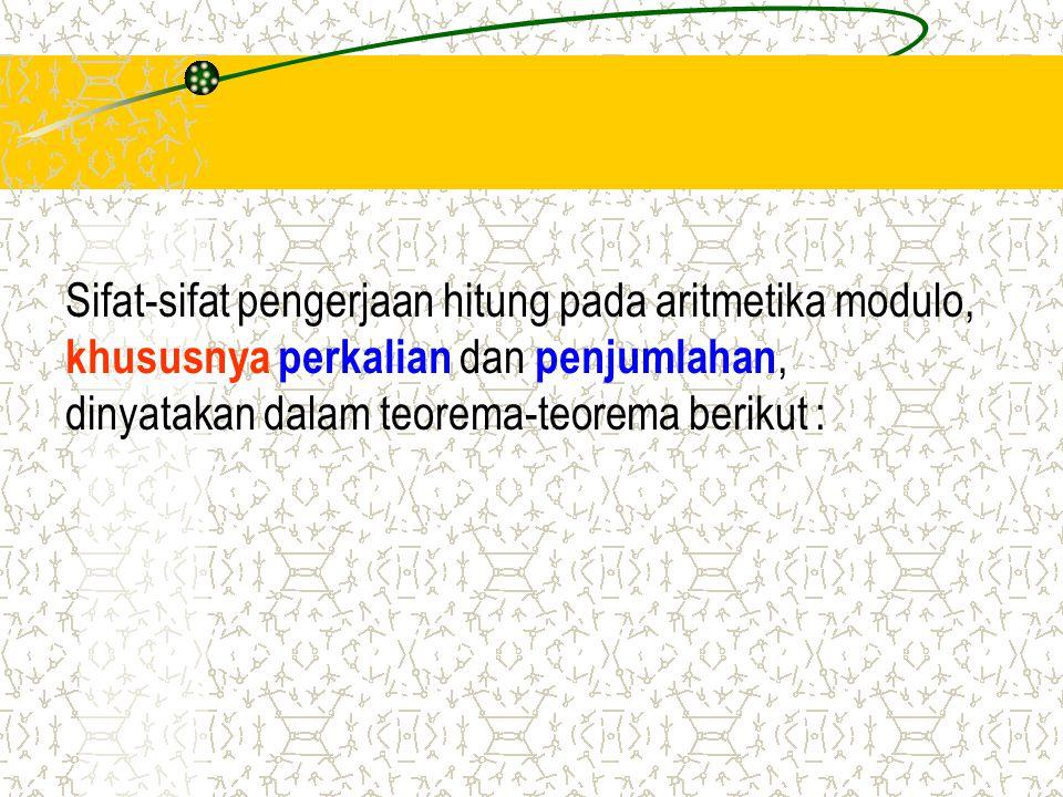 Sifat-sifat pengerjaan hitung pada aritmetika modulo, khususnya perkalian dan penjumlahan, dinyatakan dalam teorema-teorema berikut :