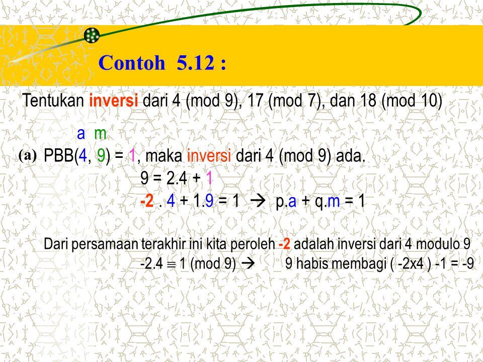 Contoh 5.12 : Tentukan inversi dari 4 (mod 9), 17 (mod 7), dan 18 (mod 10) a m. PBB(4, 9) = 1, maka inversi dari 4 (mod 9) ada.