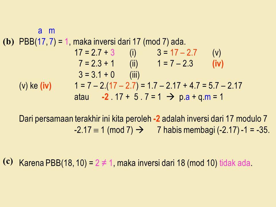 a m PBB(17, 7) = 1, maka inversi dari 17 (mod 7) ada. 17 = 2.7 + 3 (i) 3 = 17 – 2.7 (v) 7 = 2.3 + 1 (ii) 1 = 7 – 2.3 (iv)
