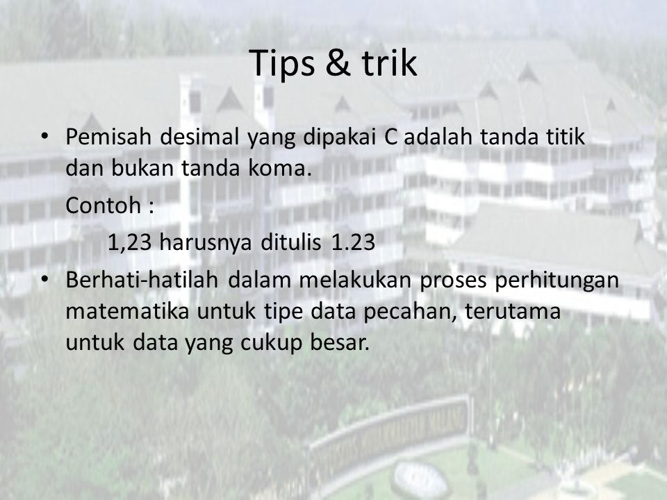 Tips & trik Pemisah desimal yang dipakai C adalah tanda titik dan bukan tanda koma. Contoh : 1,23 harusnya ditulis 1.23.
