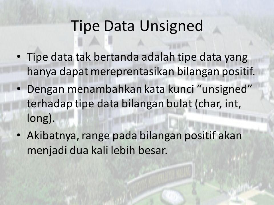Tipe Data Unsigned Tipe data tak bertanda adalah tipe data yang hanya dapat mereprentasikan bilangan positif.