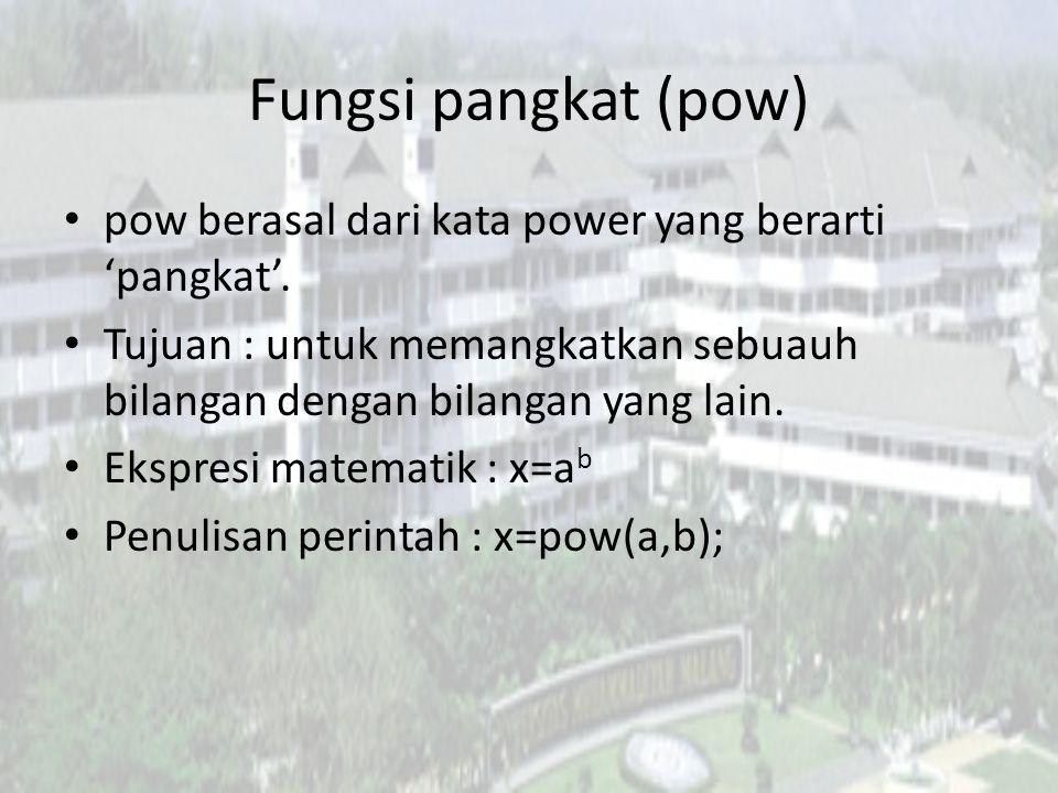 Fungsi pangkat (pow) pow berasal dari kata power yang berarti 'pangkat'. Tujuan : untuk memangkatkan sebuauh bilangan dengan bilangan yang lain.