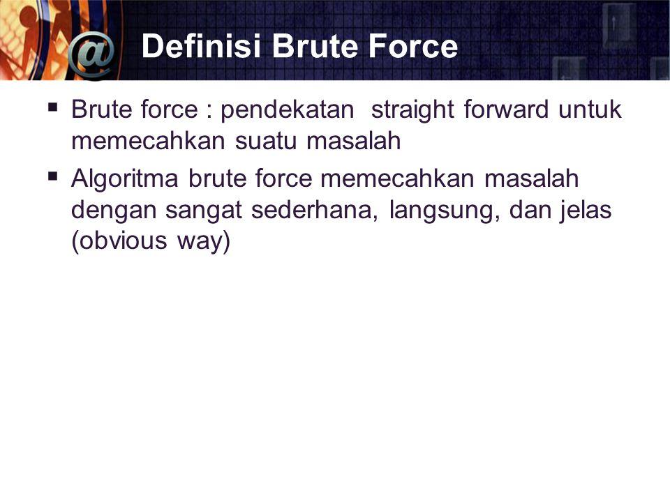 Definisi Brute Force Brute force : pendekatan straight forward untuk memecahkan suatu masalah.