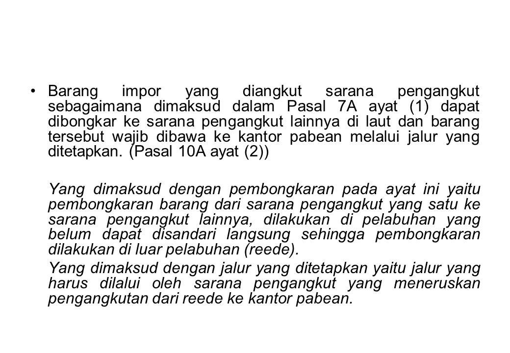 Barang impor yang diangkut sarana pengangkut sebagaimana dimaksud dalam Pasal 7A ayat (1) dapat dibongkar ke sarana pengangkut lainnya di laut dan barang tersebut wajib dibawa ke kantor pabean melalui jalur yang ditetapkan. (Pasal 10A ayat (2))
