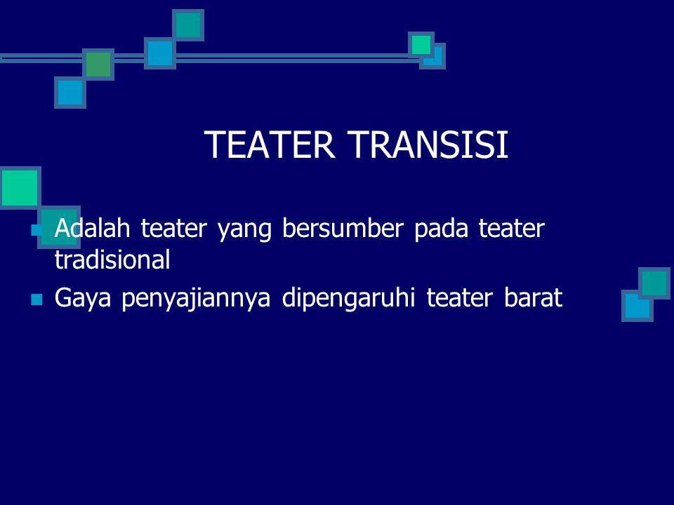 TEATER TRANSISI Adalah teater yang bersumber pada teater tradisional