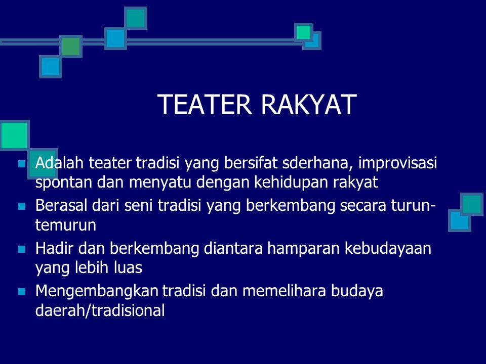TEATER RAKYAT Adalah teater tradisi yang bersifat sderhana, improvisasi spontan dan menyatu dengan kehidupan rakyat.