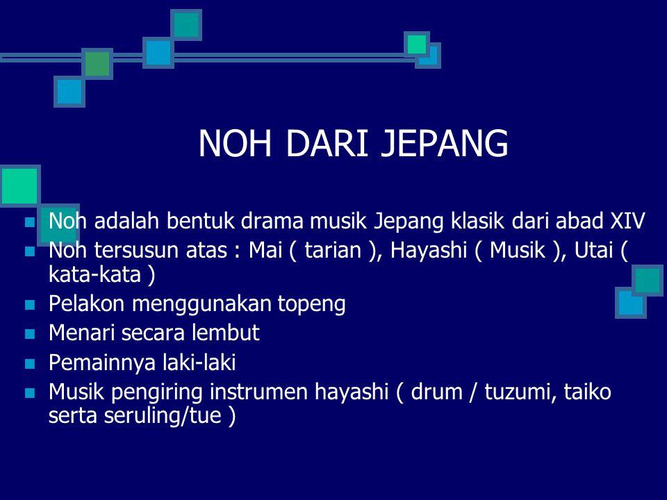 NOH DARI JEPANG Noh adalah bentuk drama musik Jepang klasik dari abad XIV. Noh tersusun atas : Mai ( tarian ), Hayashi ( Musik ), Utai ( kata-kata )