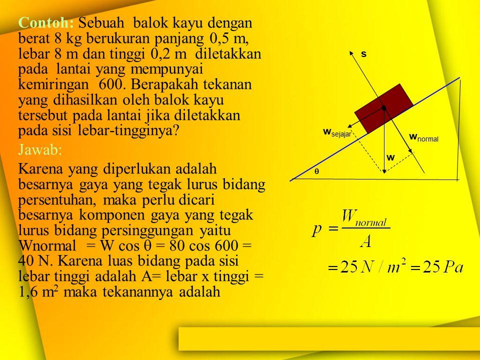 Contoh: Sebuah balok kayu dengan berat 8 kg berukuran panjang 0,5 m, lebar 8 m dan tinggi 0,2 m diletakkan pada lantai yang mempunyai kemiringan 600. Berapakah tekanan yang dihasilkan oleh balok kayu tersebut pada lantai jika diletakkan pada sisi lebar-tingginya