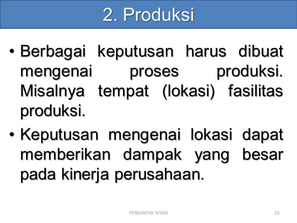 2. Produksi Berbagai keputusan harus dibuat mengenai proses produksi. Misalnya tempat (lokasi) fasilitas produksi.