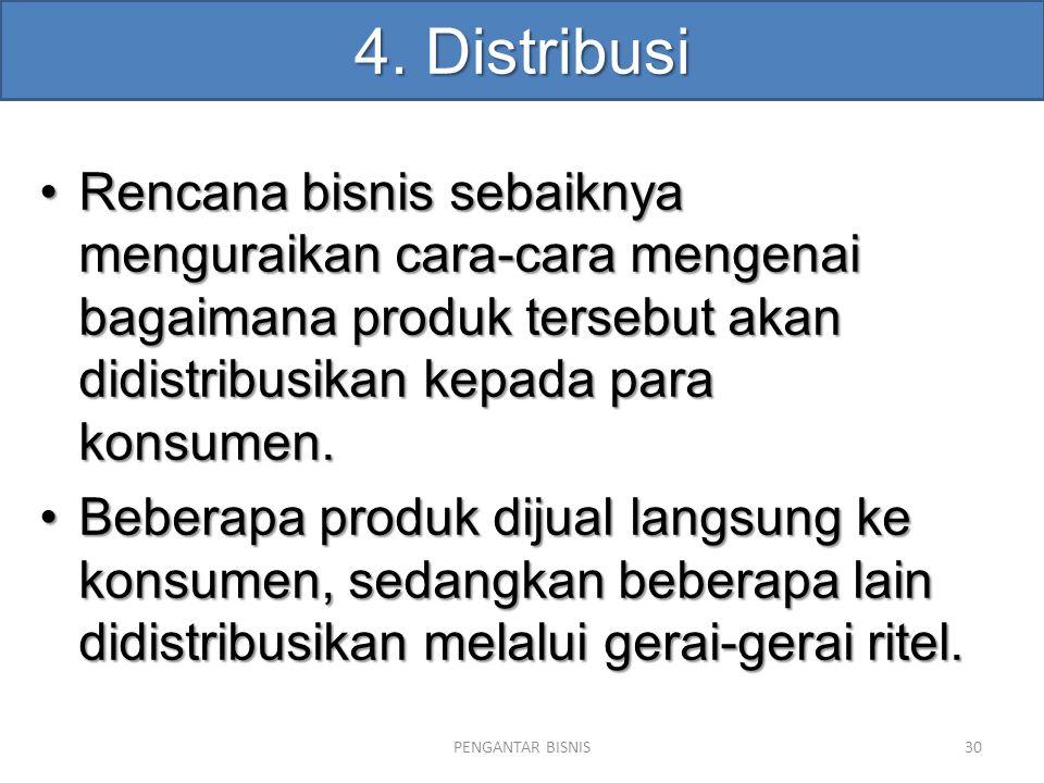 4. Distribusi Rencana bisnis sebaiknya menguraikan cara-cara mengenai bagaimana produk tersebut akan didistribusikan kepada para konsumen.