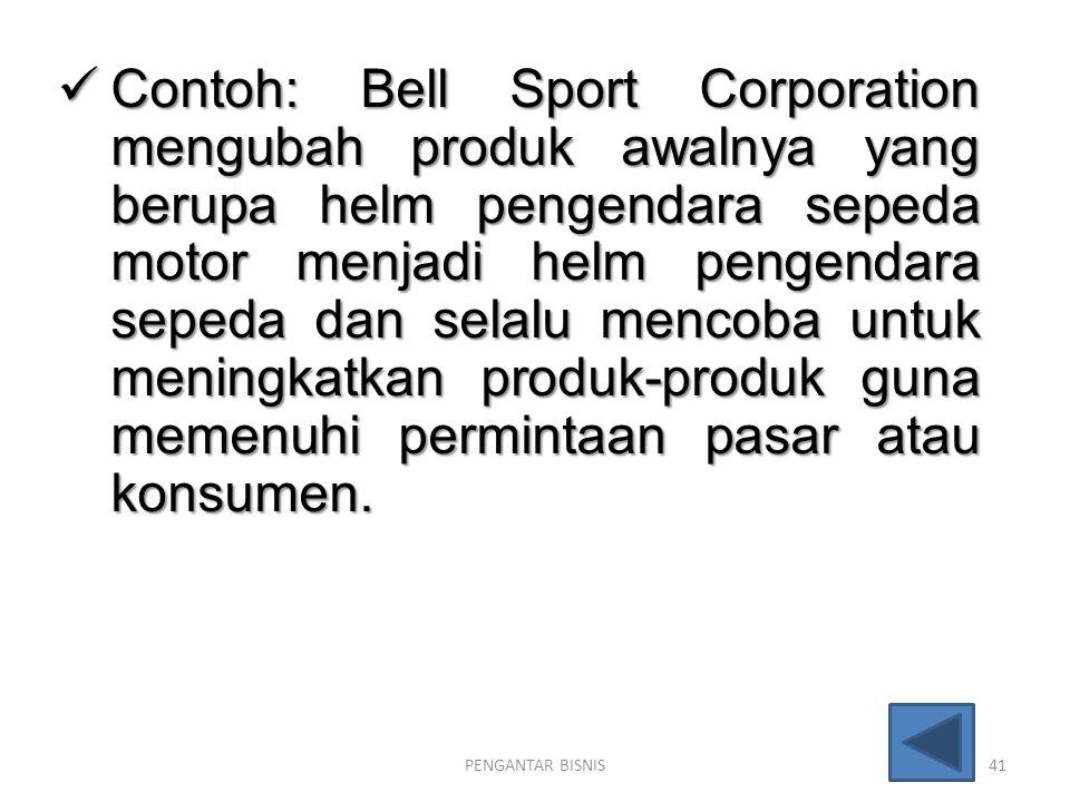 Contoh: Bell Sport Corporation mengubah produk awalnya yang berupa helm pengendara sepeda motor menjadi helm pengendara sepeda dan selalu mencoba untuk meningkatkan produk-produk guna memenuhi permintaan pasar atau konsumen.