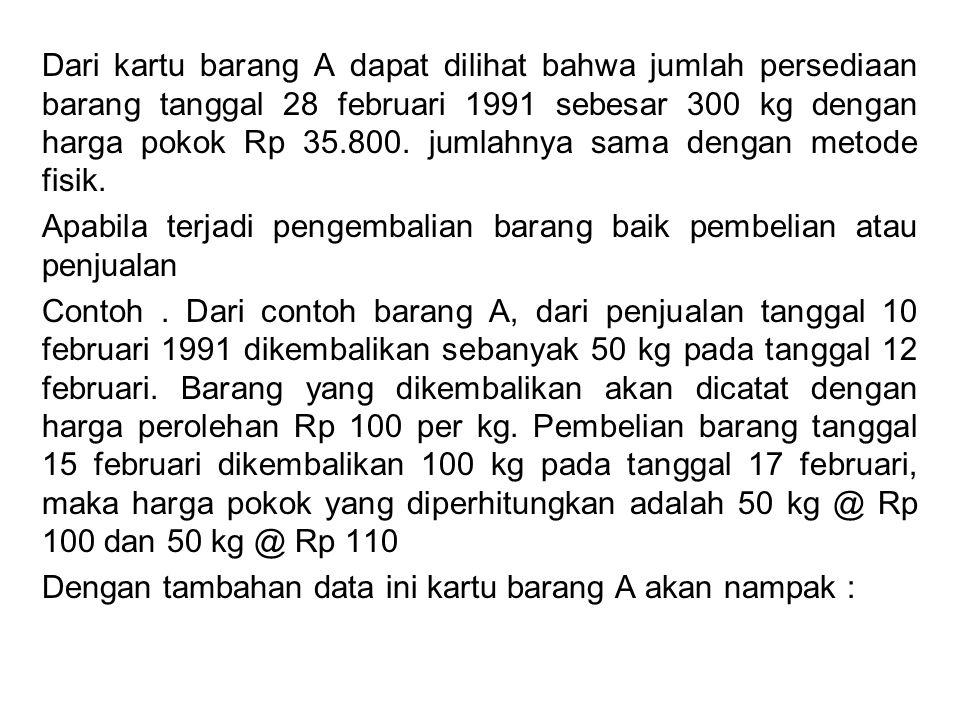 Dari kartu barang A dapat dilihat bahwa jumlah persediaan barang tanggal 28 februari 1991 sebesar 300 kg dengan harga pokok Rp 35.800. jumlahnya sama dengan metode fisik.