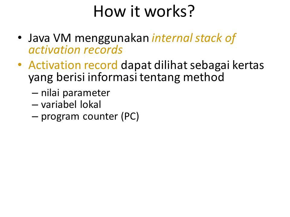 How it works Java VM menggunakan internal stack of activation records