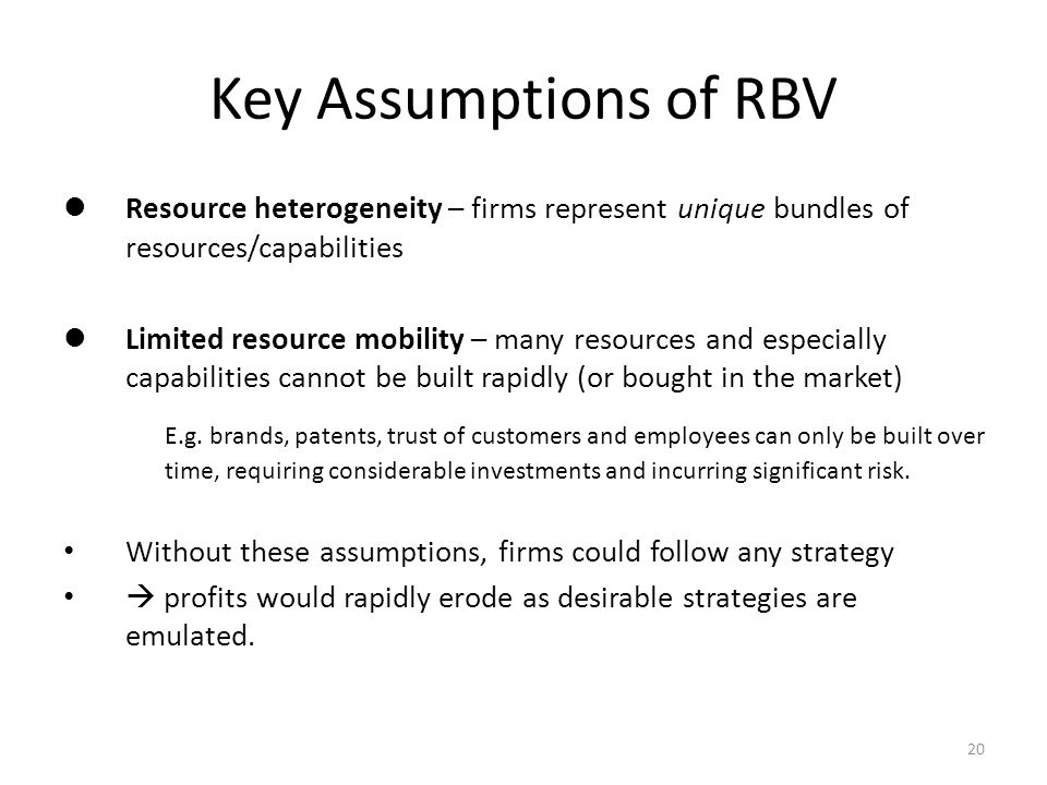 What is Strategy Key Assumptions of RBV. Resource heterogeneity – firms represent unique bundles of resources/capabilities.