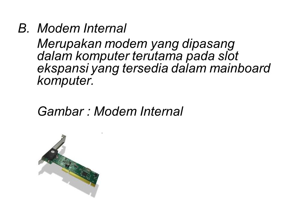 Modem Internal Merupakan modem yang dipasang dalam komputer terutama pada slot ekspansi yang tersedia dalam mainboard komputer.