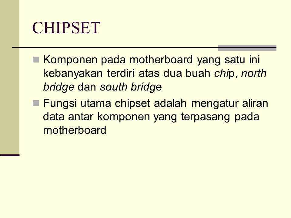 CHIPSET Komponen pada motherboard yang satu ini kebanyakan terdiri atas dua buah chip, north bridge dan south bridge.
