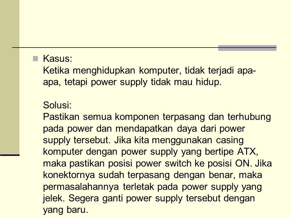 Kasus: Ketika menghidupkan komputer, tidak terjadi apa-apa, tetapi power supply tidak mau hidup.