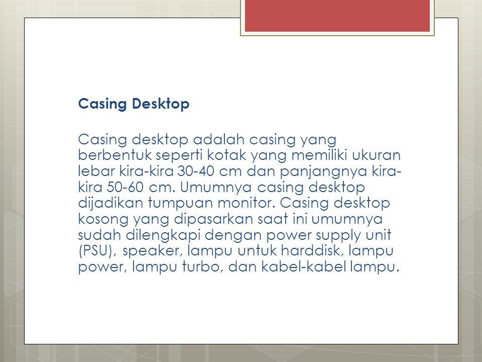 Casing Desktop Casing desktop adalah casing yang berbentuk seperti kotak yang memiliki ukuran lebar kira-kira 30-40 cm dan panjangnya kira-kira 50-60 cm.