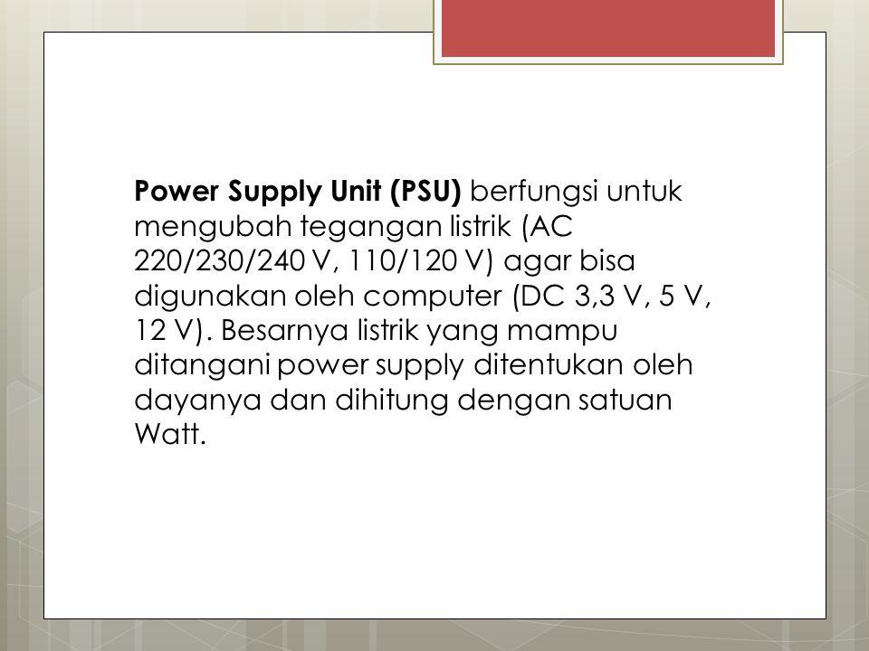 Power Supply Unit (PSU) berfungsi untuk mengubah tegangan listrik (AC 220/230/240 V, 110/120 V) agar bisa digunakan oleh computer (DC 3,3 V, 5 V, 12 V).