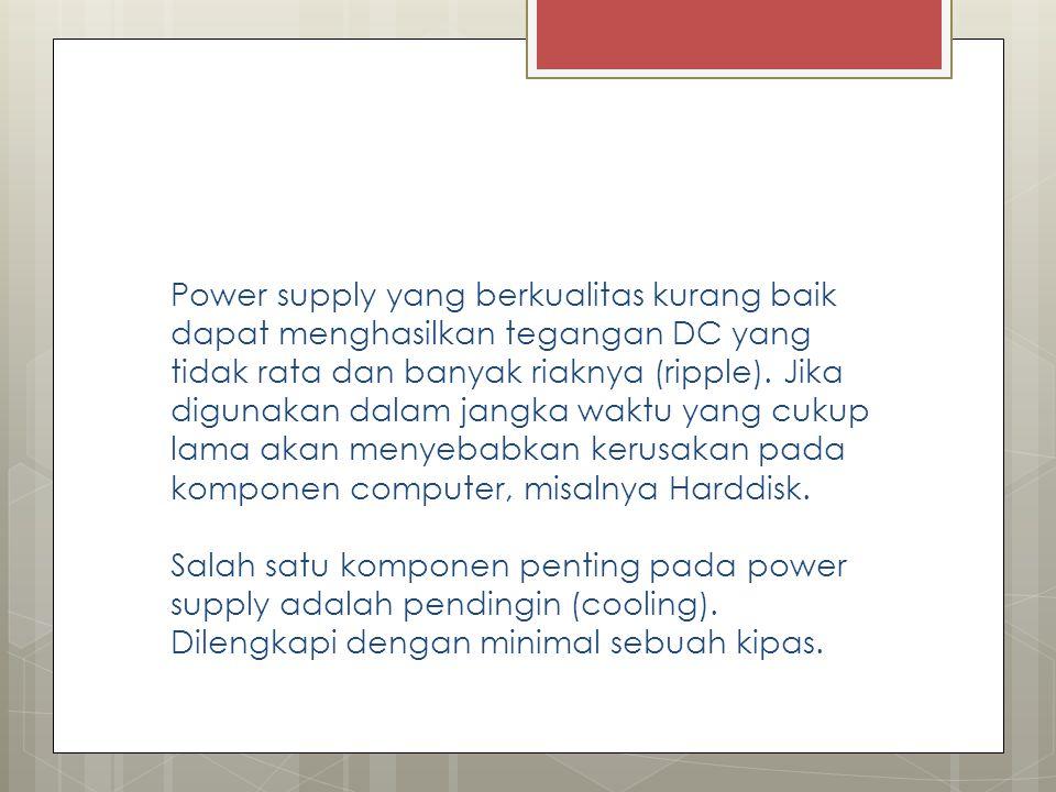 Power supply yang berkualitas kurang baik dapat menghasilkan tegangan DC yang tidak rata dan banyak riaknya (ripple).