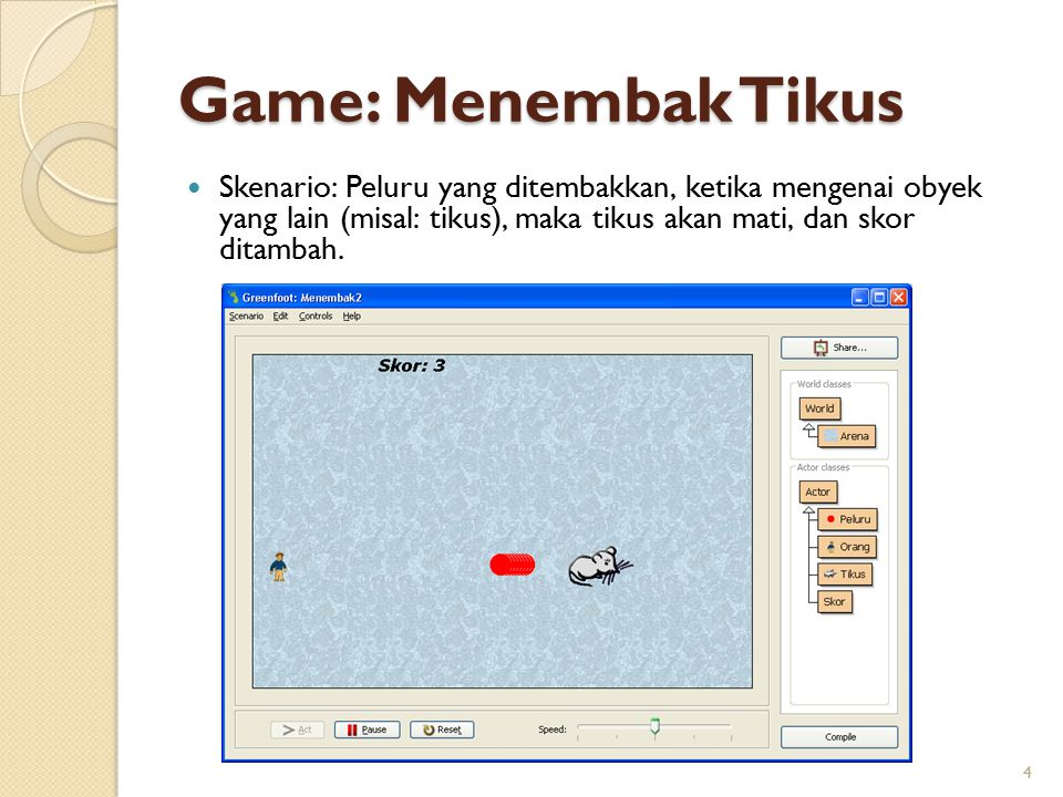 Game: Menembak Tikus Skenario: Peluru yang ditembakkan, ketika mengenai obyek yang lain (misal: tikus), maka tikus akan mati, dan skor ditambah.