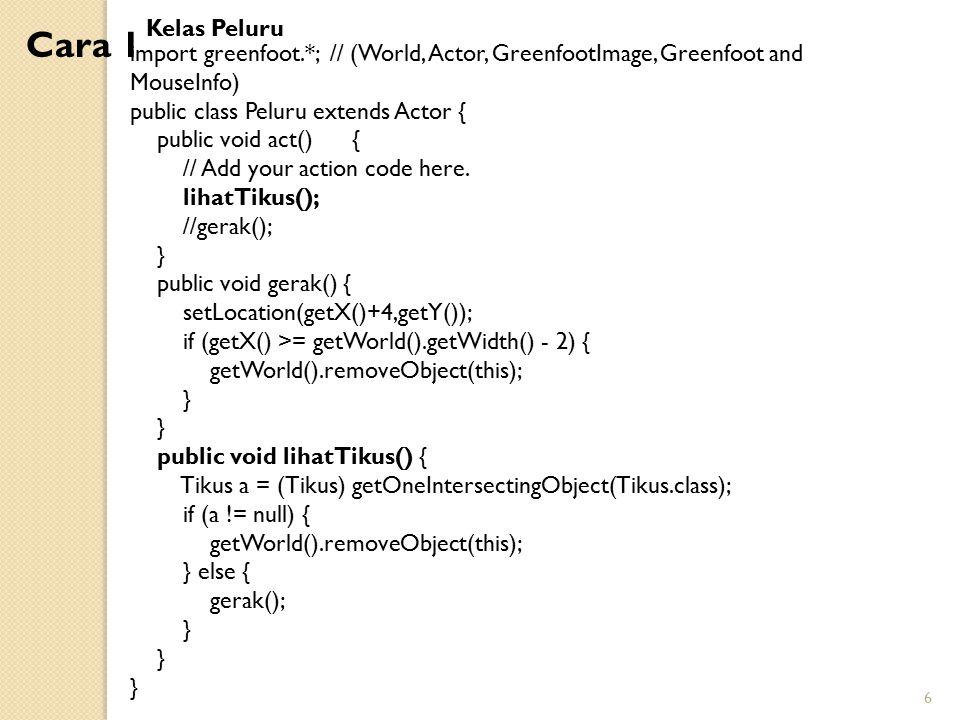 Kelas Peluru Cara 1. import greenfoot.*; // (World, Actor, GreenfootImage, Greenfoot and MouseInfo)