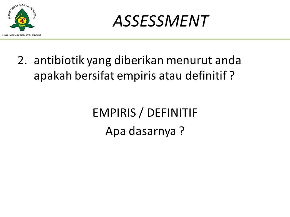 ASSESSMENT antibiotik yang diberikan menurut anda apakah bersifat empiris atau definitif EMPIRIS / DEFINITIF.