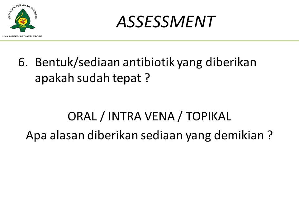 ASSESSMENT Bentuk/sediaan antibiotik yang diberikan apakah sudah tepat ORAL / INTRA VENA / TOPIKAL.