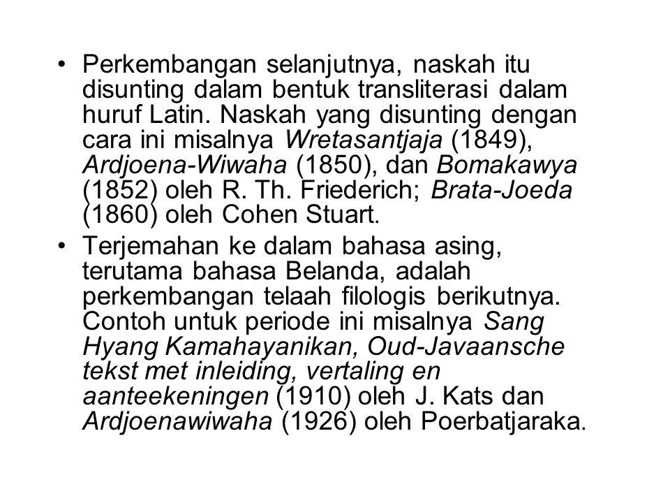 Perkembangan selanjutnya, naskah itu disunting dalam bentuk transliterasi dalam huruf Latin. Naskah yang disunting dengan cara ini misalnya Wretasantjaja (1849), Ardjoena-Wiwaha (1850), dan Bomakawya (1852) oleh R. Th. Friederich; Brata-Joeda (1860) oleh Cohen Stuart.