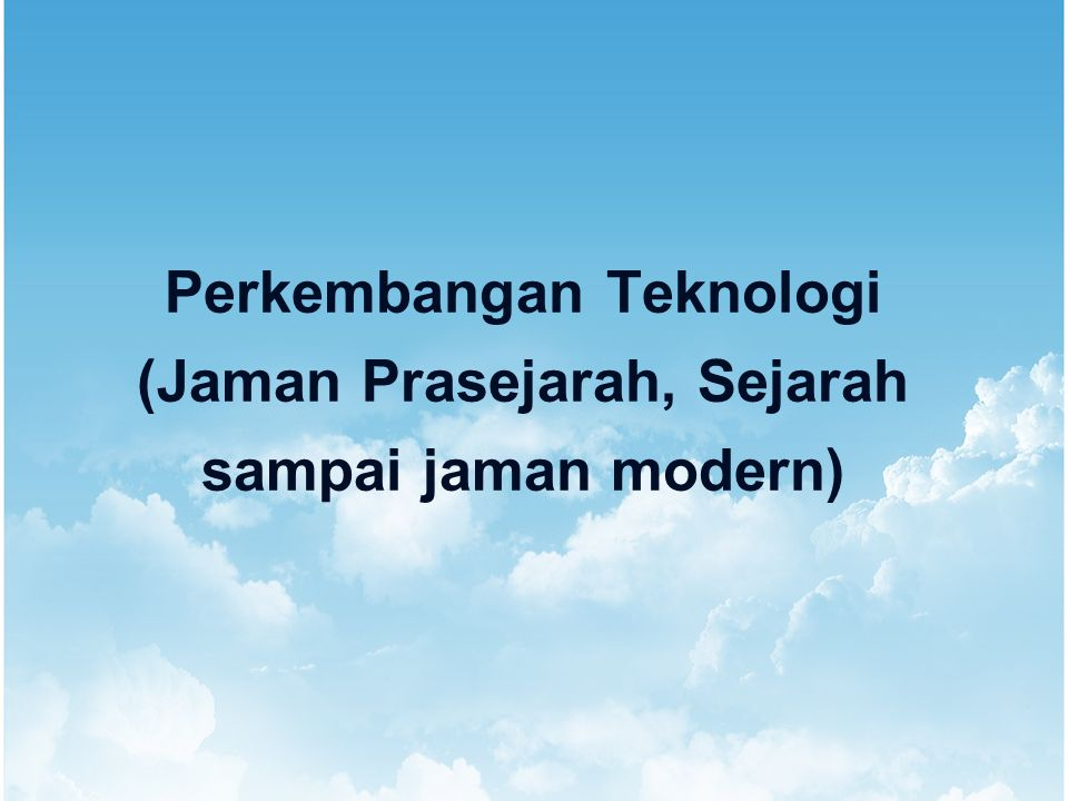 Perkembangan Teknologi (Jaman Prasejarah, Sejarah sampai jaman modern)